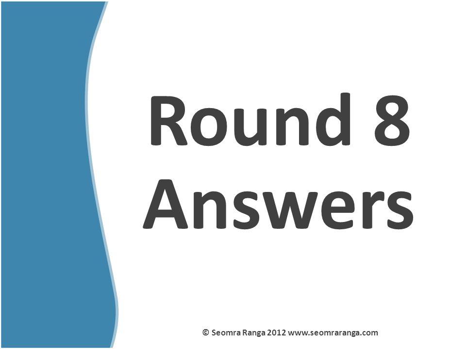 Round 8 Answers © Seomra Ranga 2012 www.seomraranga.com
