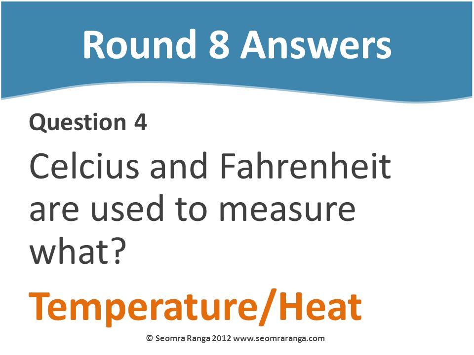 Round 8 Answers Question 4 Celcius and Fahrenheit are used to measure what? Temperature/Heat © Seomra Ranga 2012 www.seomraranga.com