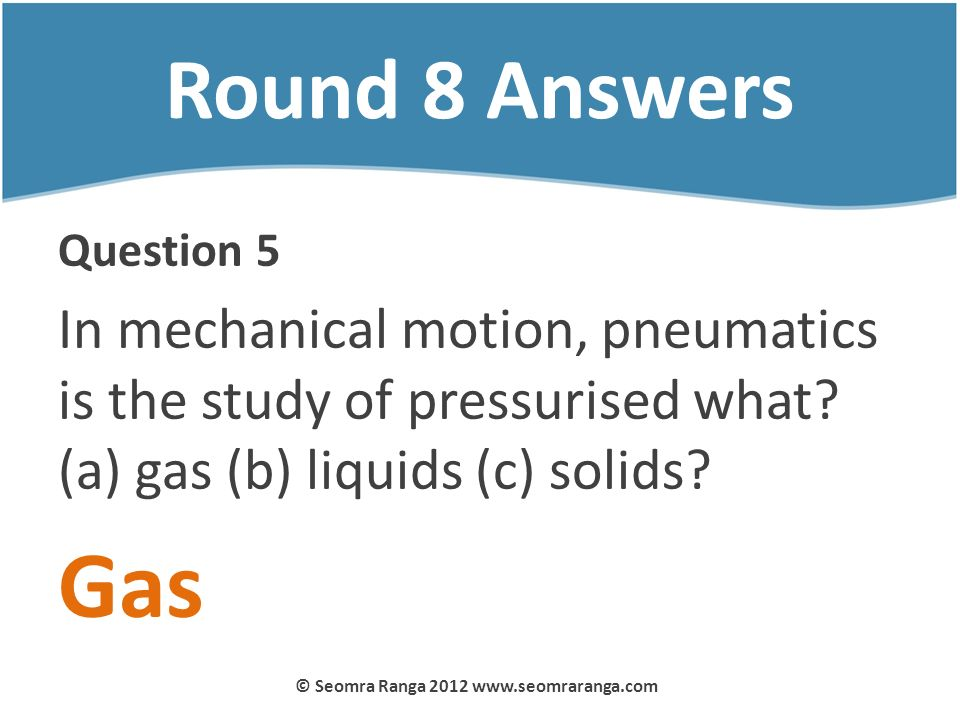 Round 8 Answers Question 5 In mechanical motion, pneumatics is the study of pressurised what? (a) gas (b) liquids (c) solids? Gas © Seomra Ranga 2012