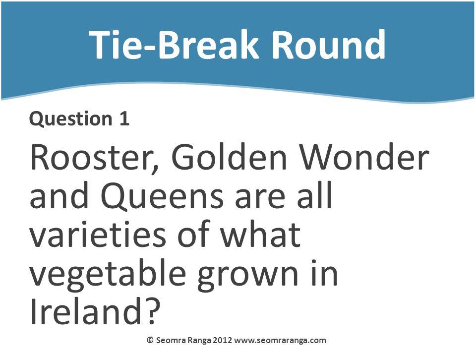 Tie-Break Round Question 1 Rooster, Golden Wonder and Queens are all varieties of what vegetable grown in Ireland? © Seomra Ranga 2012 www.seomraranga