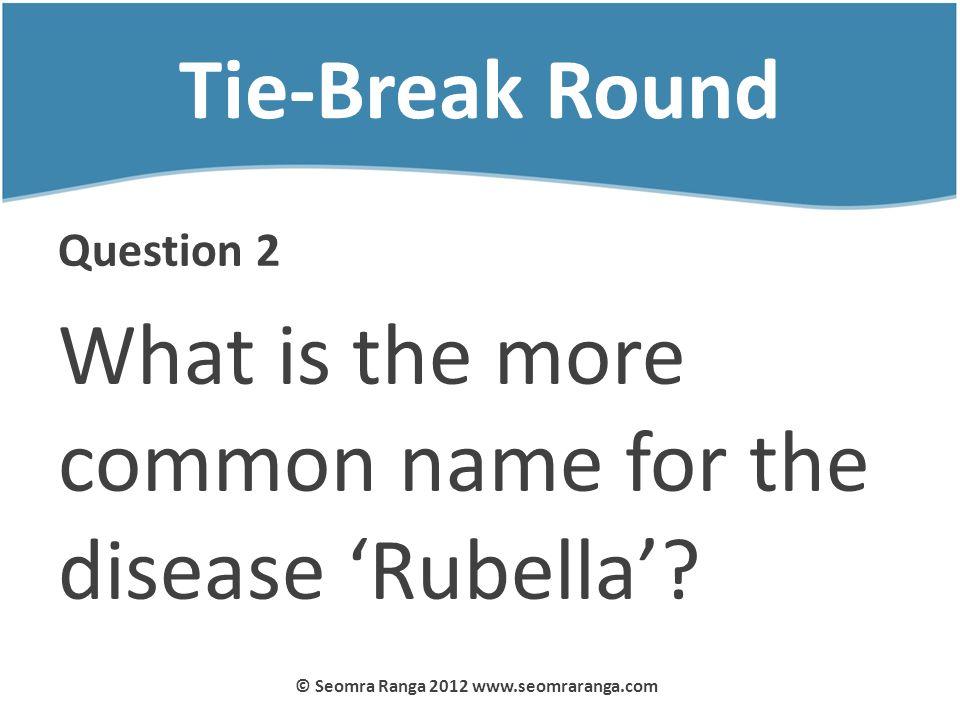 Tie-Break Round Question 2 What is the more common name for the disease Rubella? © Seomra Ranga 2012 www.seomraranga.com