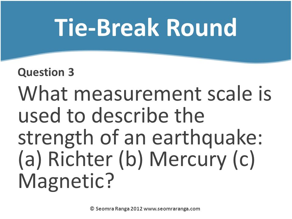Tie-Break Round Question 3 What measurement scale is used to describe the strength of an earthquake: (a) Richter (b) Mercury (c) Magnetic? © Seomra Ra
