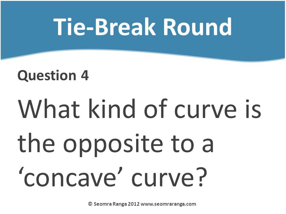 Tie-Break Round Question 4 What kind of curve is the opposite to a concave curve? © Seomra Ranga 2012 www.seomraranga.com