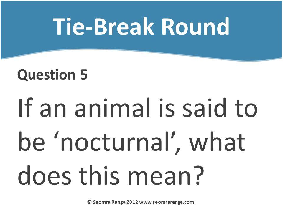 Tie-Break Round Question 5 If an animal is said to be nocturnal, what does this mean? © Seomra Ranga 2012 www.seomraranga.com