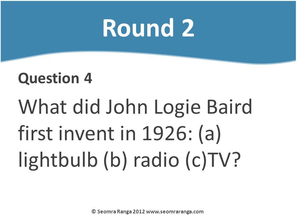 Round 2 Question 4 What did John Logie Baird first invent in 1926: (a) lightbulb (b) radio (c)TV? © Seomra Ranga 2012 www.seomraranga.com