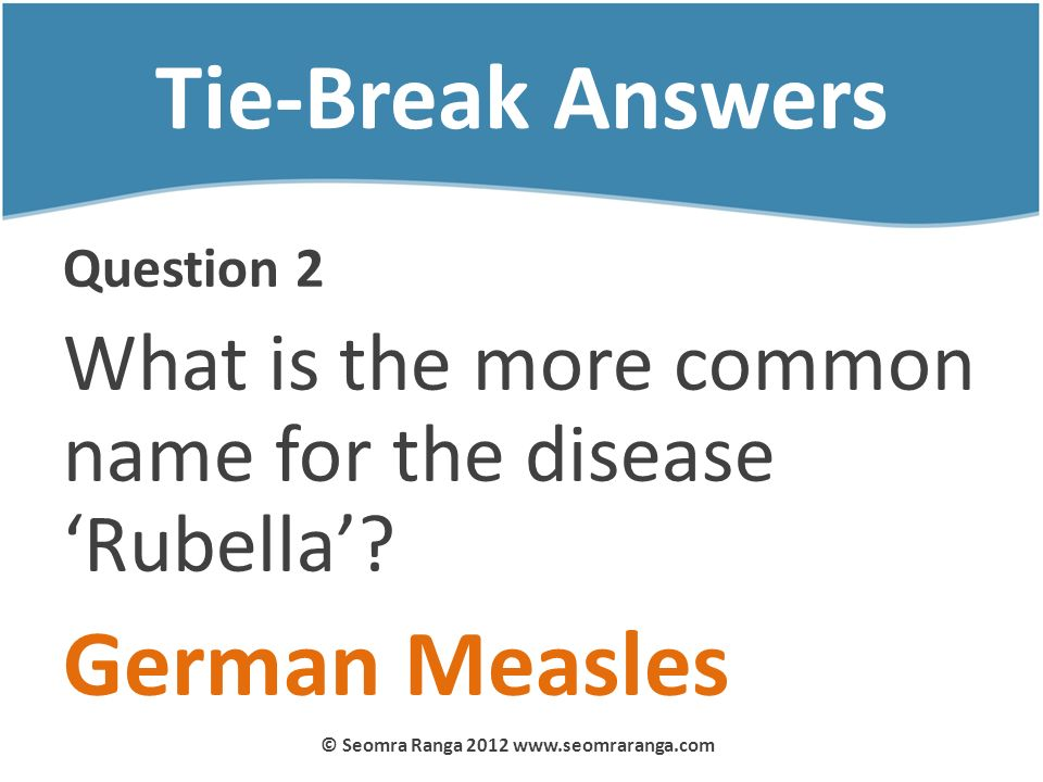 Tie-Break Answers Question 2 What is the more common name for the disease Rubella? German Measles © Seomra Ranga 2012 www.seomraranga.com