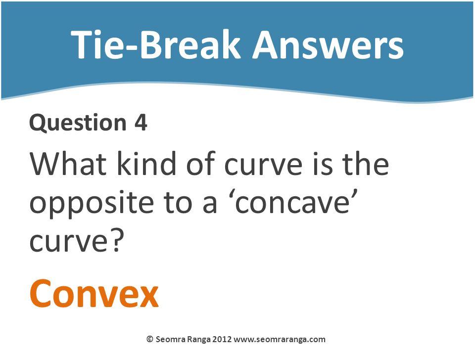 Tie-Break Answers Question 4 What kind of curve is the opposite to a concave curve? Convex © Seomra Ranga 2012 www.seomraranga.com