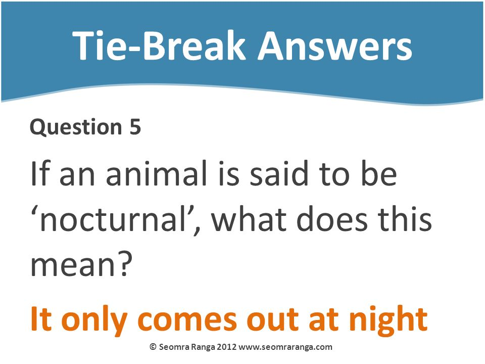 Tie-Break Answers Question 5 If an animal is said to be nocturnal, what does this mean? It only comes out at night © Seomra Ranga 2012 www.seomraranga