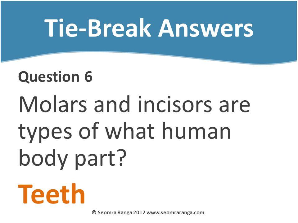 Tie-Break Answers Question 6 Molars and incisors are types of what human body part? Teeth © Seomra Ranga 2012 www.seomraranga.com