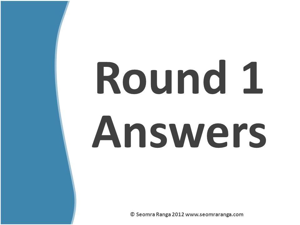 Round 1 Answers © Seomra Ranga 2012 www.seomraranga.com