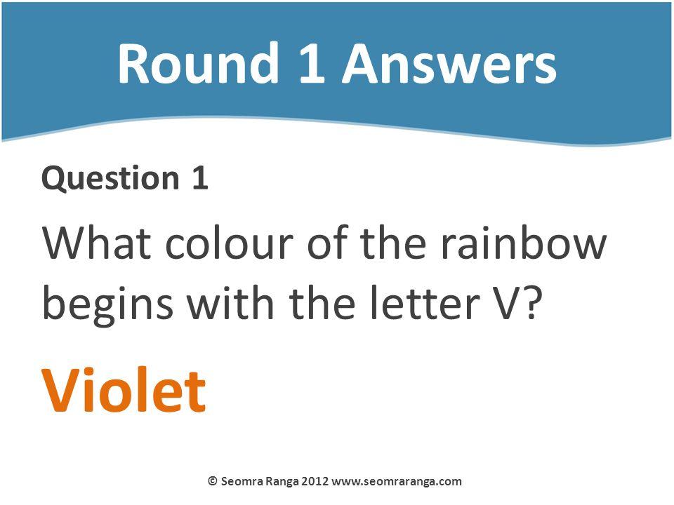 Round 1 Answers Question 1 What colour of the rainbow begins with the letter V? Violet © Seomra Ranga 2012 www.seomraranga.com