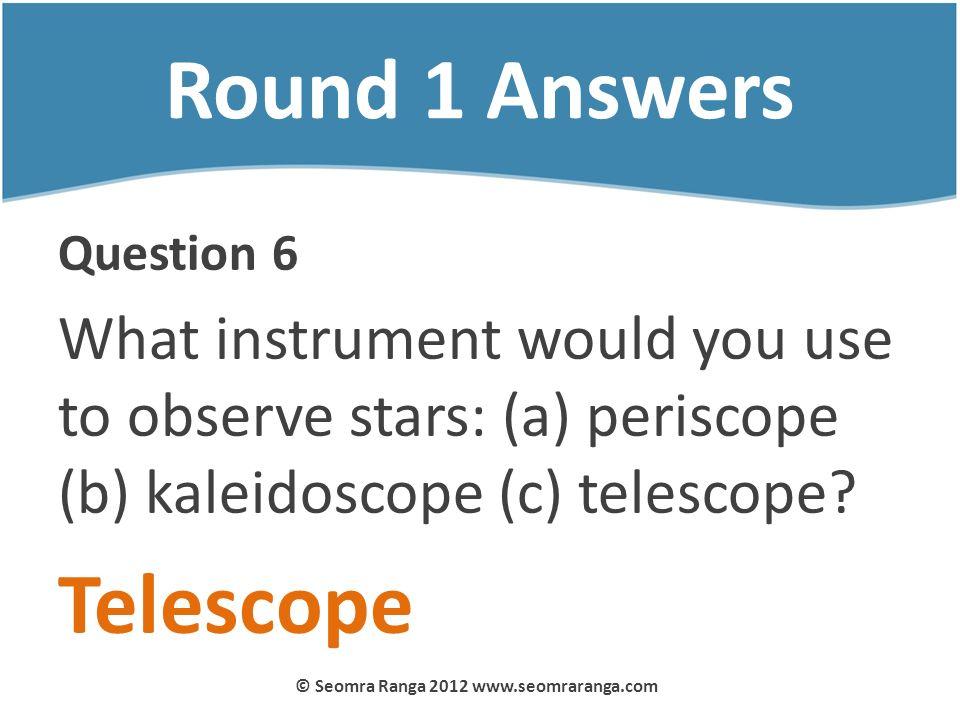 Round 1 Answers Question 6 What instrument would you use to observe stars: (a) periscope (b) kaleidoscope (c) telescope? Telescope © Seomra Ranga 2012