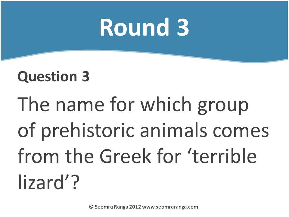 Round 3 Question 3 The name for which group of prehistoric animals comes from the Greek for terrible lizard? © Seomra Ranga 2012 www.seomraranga.com