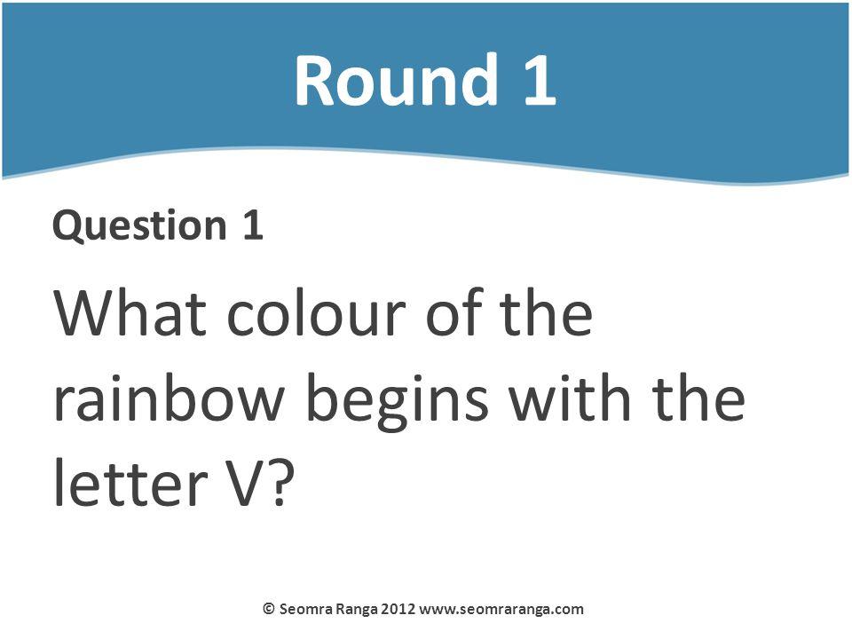 Round 1 Question 1 What colour of the rainbow begins with the letter V? © Seomra Ranga 2012 www.seomraranga.com