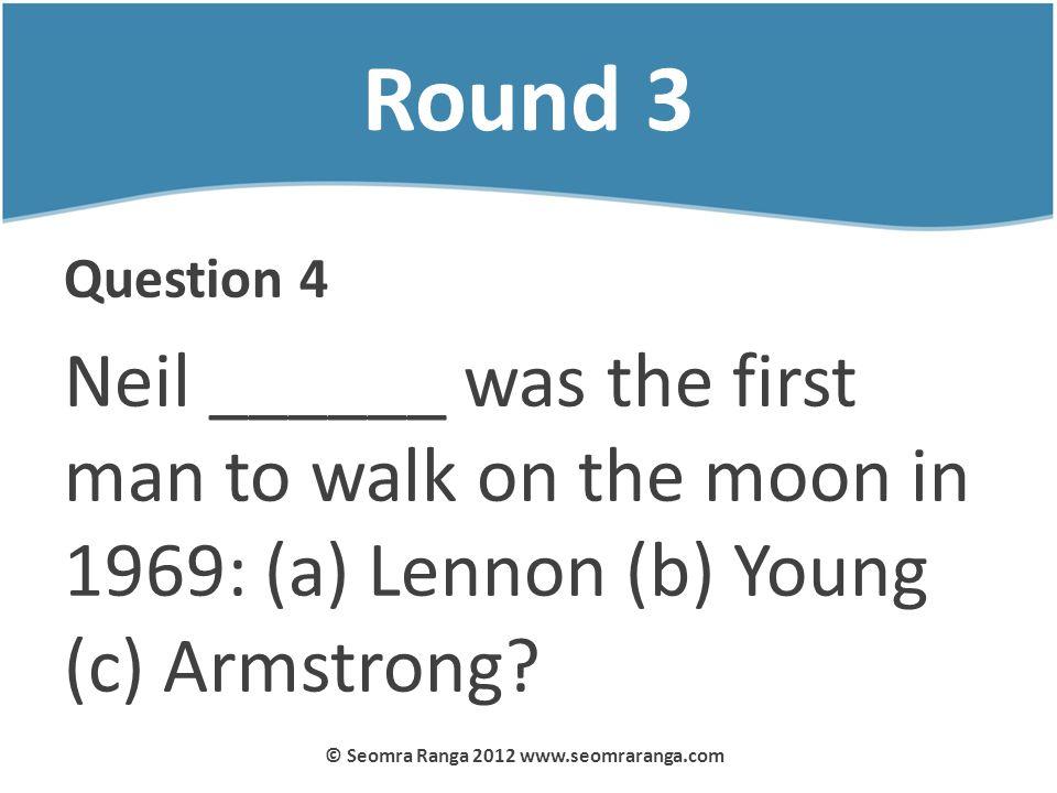 Round 3 Question 4 Neil ______ was the first man to walk on the moon in 1969: (a) Lennon (b) Young (c) Armstrong? © Seomra Ranga 2012 www.seomraranga.