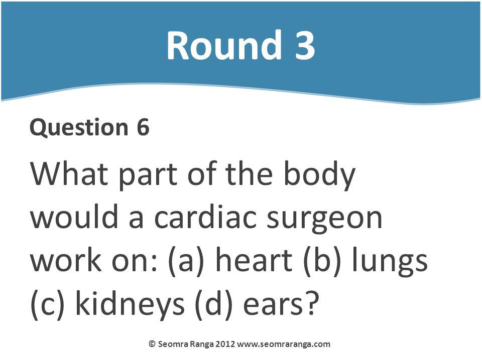 Round 3 Question 6 What part of the body would a cardiac surgeon work on: (a) heart (b) lungs (c) kidneys (d) ears? © Seomra Ranga 2012 www.seomrarang