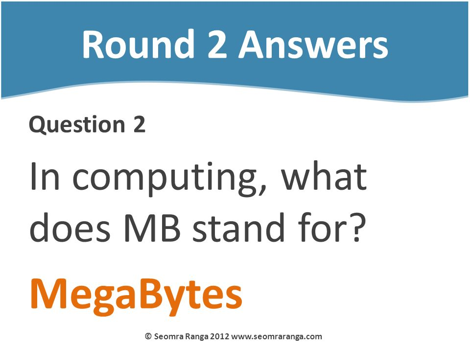 Round 2 Answers Question 2 In computing, what does MB stand for? MegaBytes © Seomra Ranga 2012 www.seomraranga.com