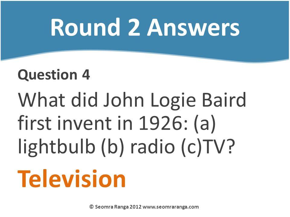 Round 2 Answers Question 4 What did John Logie Baird first invent in 1926: (a) lightbulb (b) radio (c)TV? Television © Seomra Ranga 2012 www.seomraran