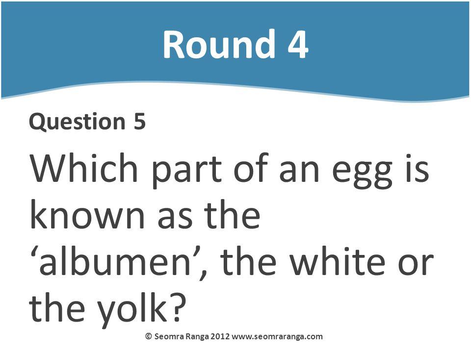 Round 4 Question 5 Which part of an egg is known as the albumen, the white or the yolk? © Seomra Ranga 2012 www.seomraranga.com