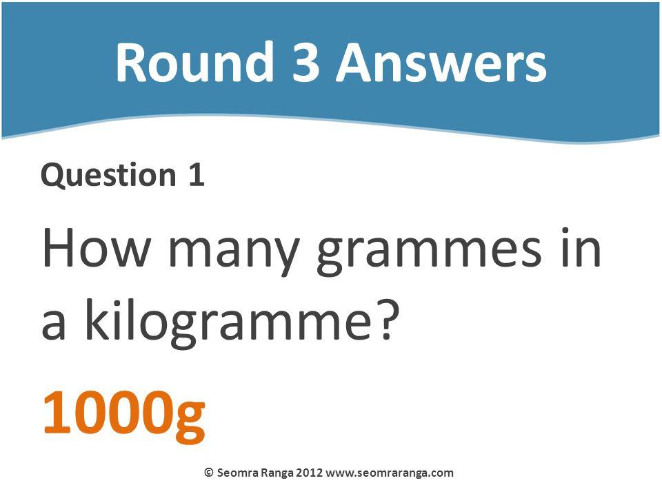 Round 3 Answers Question 1 How many grammes in a kilogramme? 1000g © Seomra Ranga 2012 www.seomraranga.com