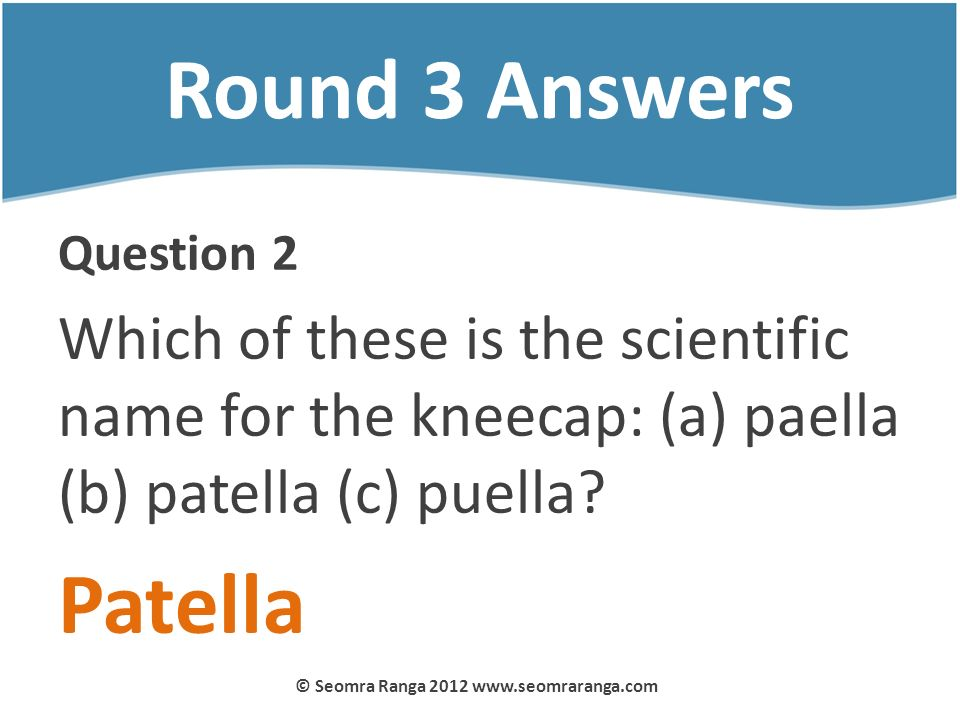 Round 3 Answers Question 2 Which of these is the scientific name for the kneecap: (a) paella (b) patella (c) puella? Patella © Seomra Ranga 2012 www.s