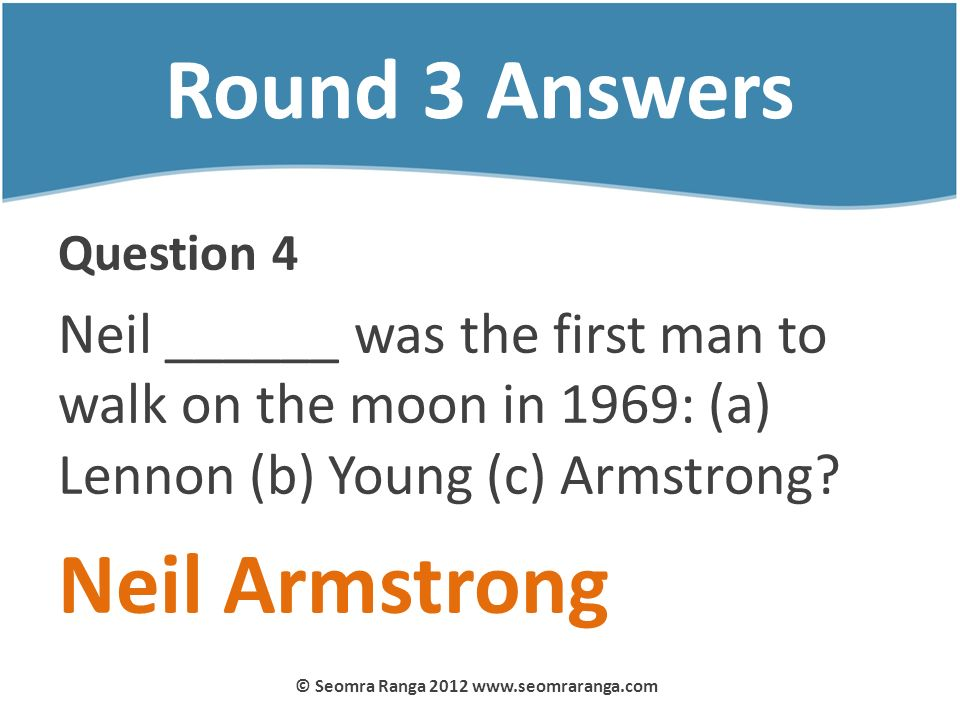Round 3 Answers Question 4 Neil ______ was the first man to walk on the moon in 1969: (a) Lennon (b) Young (c) Armstrong? Neil Armstrong © Seomra Rang