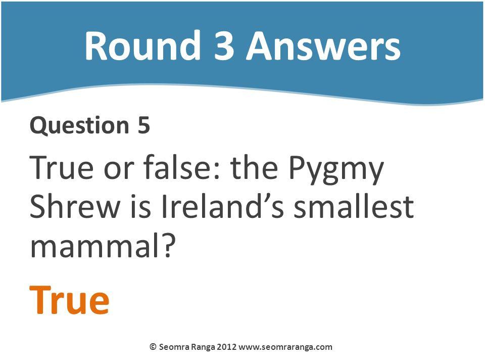 Round 3 Answers Question 5 True or false: the Pygmy Shrew is Irelands smallest mammal? True © Seomra Ranga 2012 www.seomraranga.com