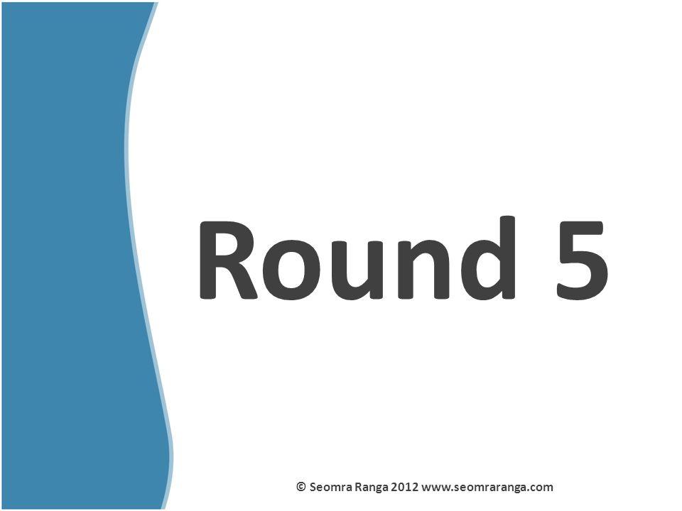 Round 5 © Seomra Ranga 2012 www.seomraranga.com