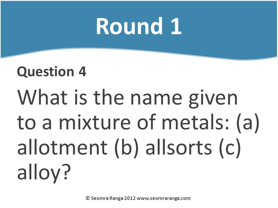 Round 1 Question 4 What is the name given to a mixture of metals: (a) allotment (b) allsorts (c) alloy? © Seomra Ranga 2012 www.seomraranga.com