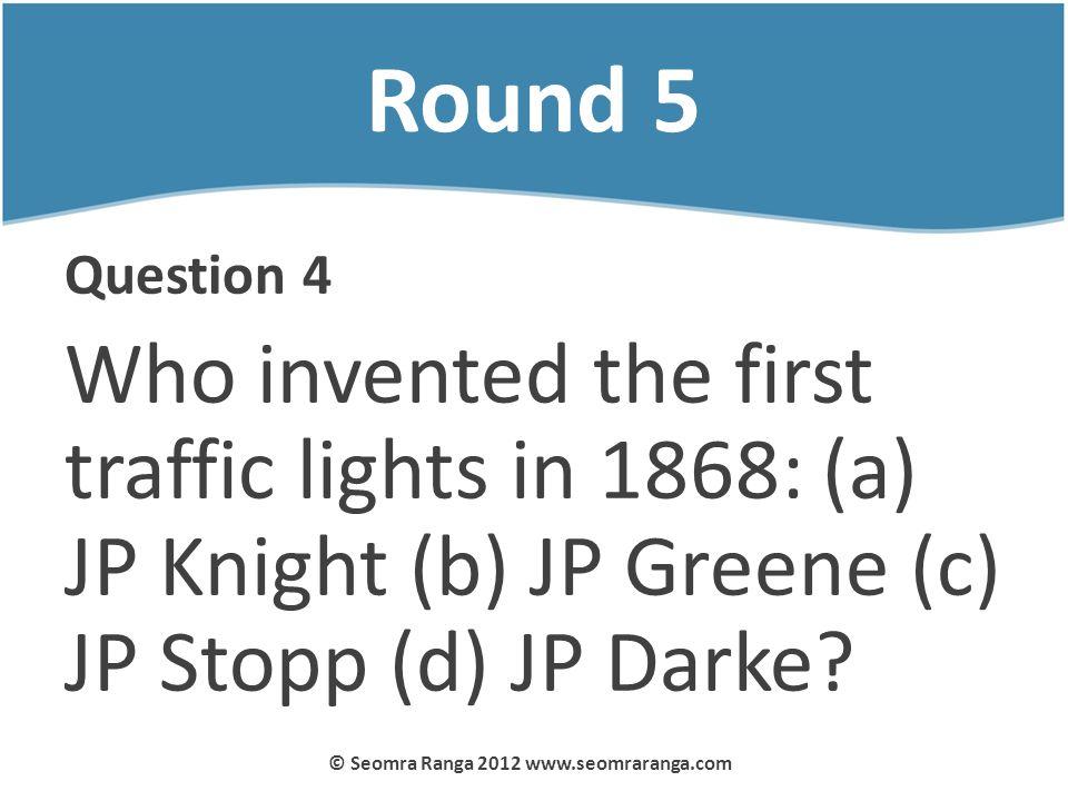 Round 5 Question 4 Who invented the first traffic lights in 1868: (a) JP Knight (b) JP Greene (c) JP Stopp (d) JP Darke? © Seomra Ranga 2012 www.seomr