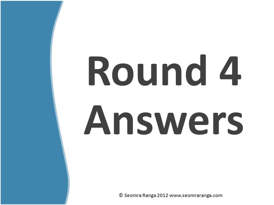 Round 4 Answers © Seomra Ranga 2012 www.seomraranga.com