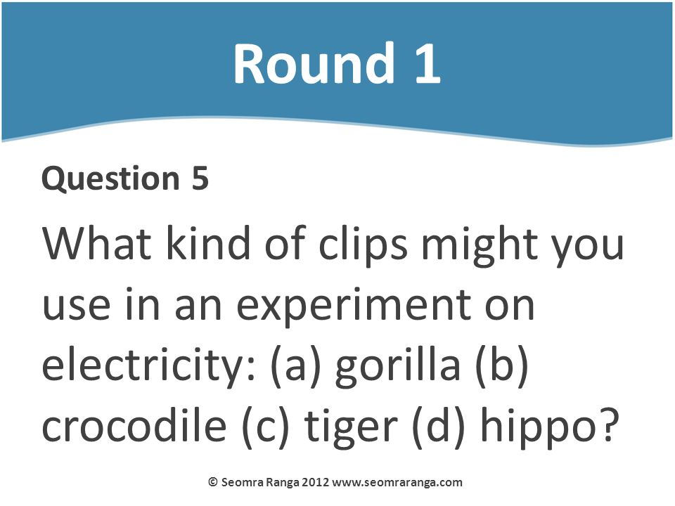 Round 1 Question 5 What kind of clips might you use in an experiment on electricity: (a) gorilla (b) crocodile (c) tiger (d) hippo? © Seomra Ranga 201