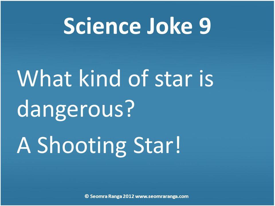 Science Joke 9 What kind of star is dangerous? A Shooting Star! © Seomra Ranga 2012 www.seomraranga.com