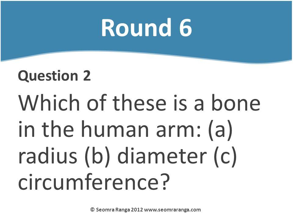 Round 6 Question 2 Which of these is a bone in the human arm: (a) radius (b) diameter (c) circumference? © Seomra Ranga 2012 www.seomraranga.com