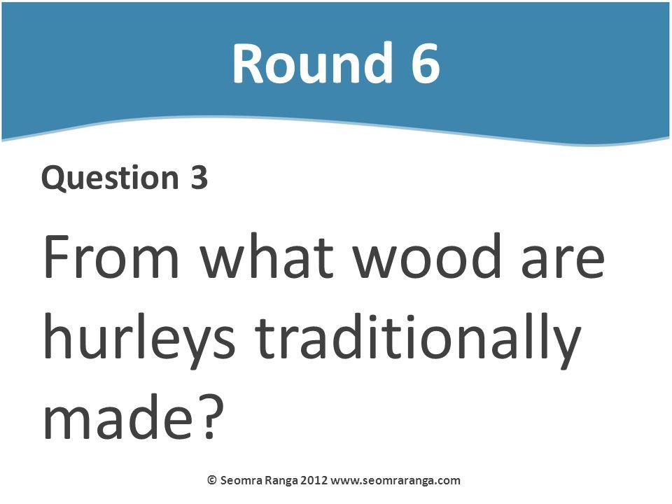 Round 6 Question 3 From what wood are hurleys traditionally made? © Seomra Ranga 2012 www.seomraranga.com