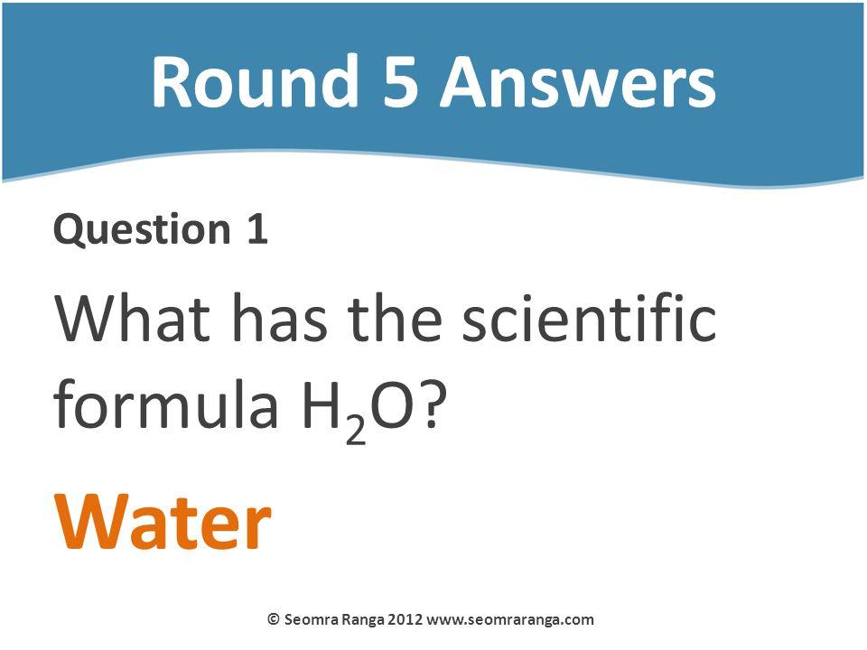 Round 5 Answers Question 1 What has the scientific formula H 2 O? Water © Seomra Ranga 2012 www.seomraranga.com