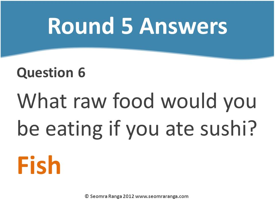 Round 5 Answers Question 6 What raw food would you be eating if you ate sushi? Fish © Seomra Ranga 2012 www.seomraranga.com