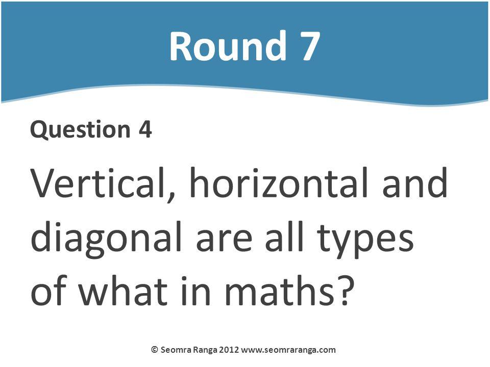 Round 7 Question 4 Vertical, horizontal and diagonal are all types of what in maths? © Seomra Ranga 2012 www.seomraranga.com