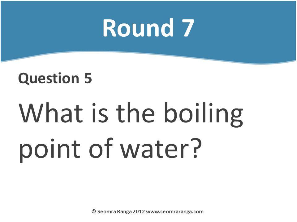 Round 7 Question 5 What is the boiling point of water? © Seomra Ranga 2012 www.seomraranga.com