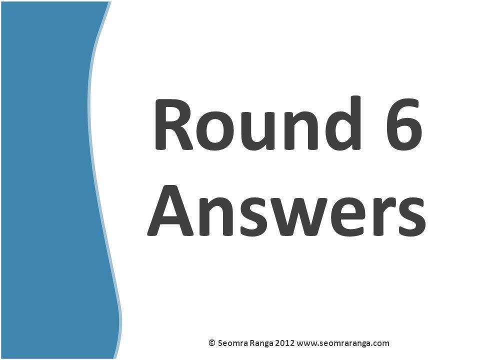 Round 6 Answers © Seomra Ranga 2012 www.seomraranga.com
