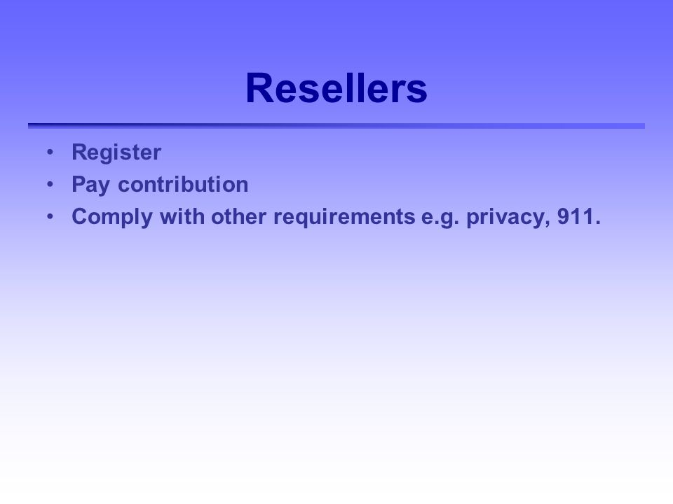 Resellers Register Pay contribution Comply with other requirements e.g. privacy, 911.