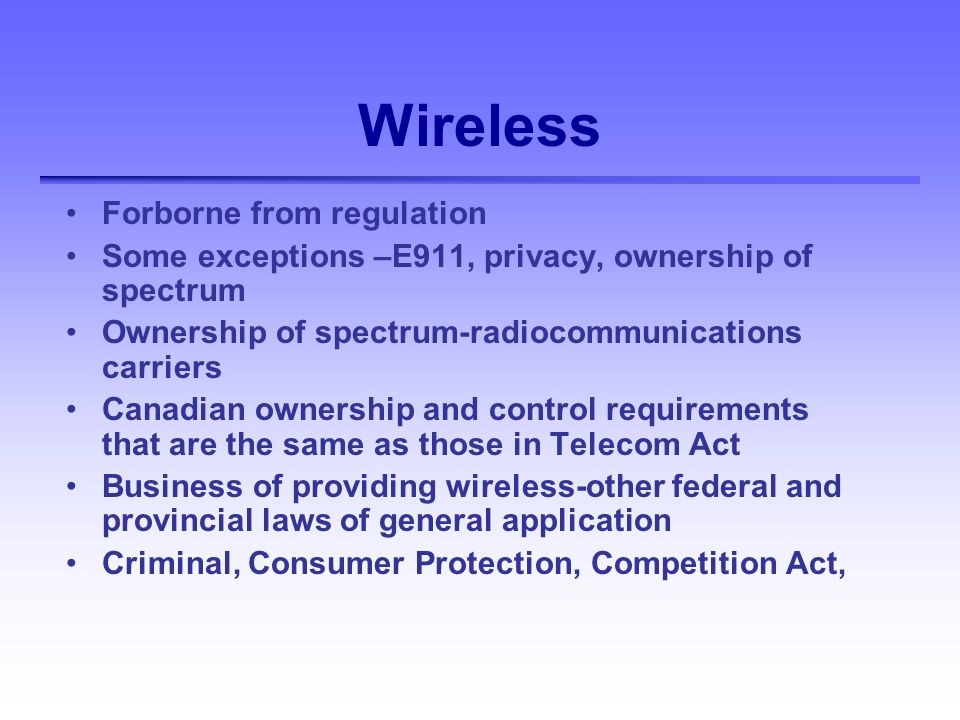 Wireless Forborne from regulation Some exceptions –E911, privacy, ownership of spectrum Ownership of spectrum-radiocommunications carriers Canadian ownership and control requirements that are the same as those in Telecom Act Business of providing wireless-other federal and provincial laws of general application Criminal, Consumer Protection, Competition Act,