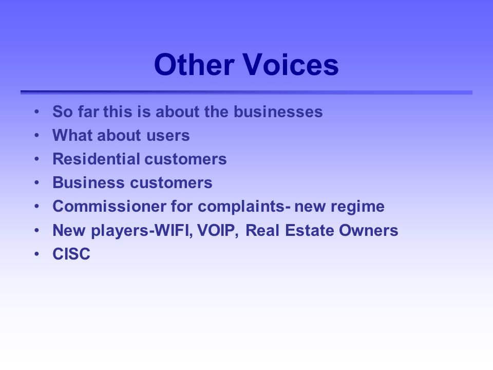 Other Voices So far this is about the businesses What about users Residential customers Business customers Commissioner for complaints- new regime New players-WIFI, VOIP, Real Estate Owners CISC