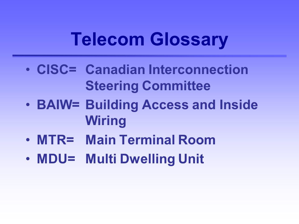 Telecom Glossary CISC=Canadian Interconnection Steering Committee BAIW=Building Access and Inside Wiring MTR=Main Terminal Room MDU=Multi Dwelling Unit