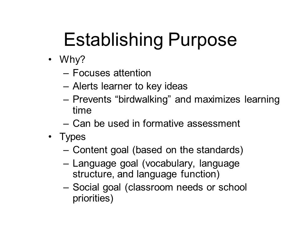 Establishing Purpose Why? –Focuses attention –Alerts learner to key ideas –Prevents birdwalking and maximizes learning time –Can be used in formative