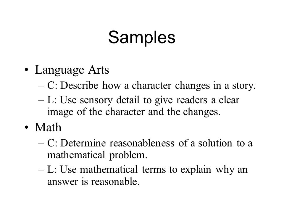 Samples Language Arts –C: Describe how a character changes in a story. –L: Use sensory detail to give readers a clear image of the character and the c