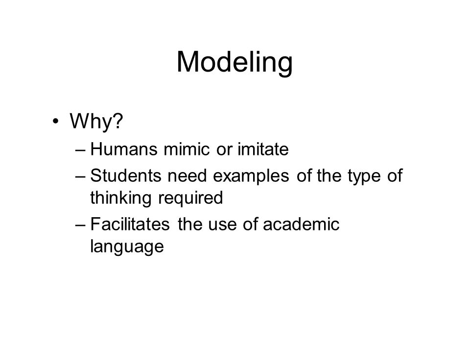Modeling Why? –Humans mimic or imitate –Students need examples of the type of thinking required –Facilitates the use of academic language