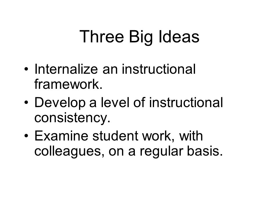 Three Big Ideas Internalize an instructional framework. Develop a level of instructional consistency. Examine student work, with colleagues, on a regu