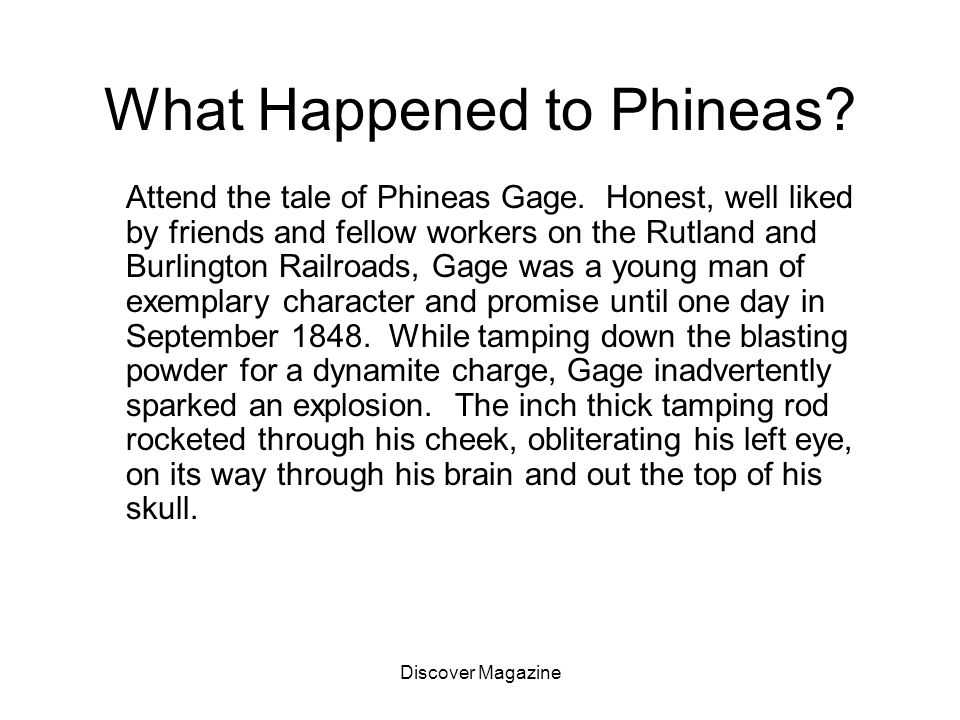 Discover Magazine What Happened to Phineas? Attend the tale of Phineas Gage. Honest, well liked by friends and fellow workers on the Rutland and Burli