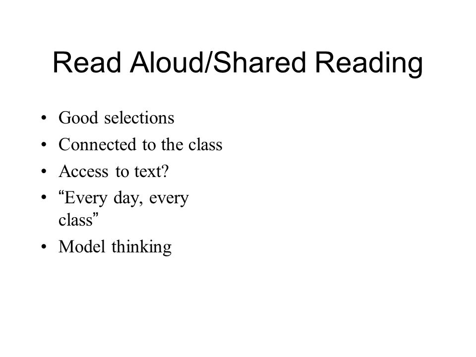 Read Aloud/Shared Reading Good selections Connected to the class Access to text? Every day, every class Model thinking